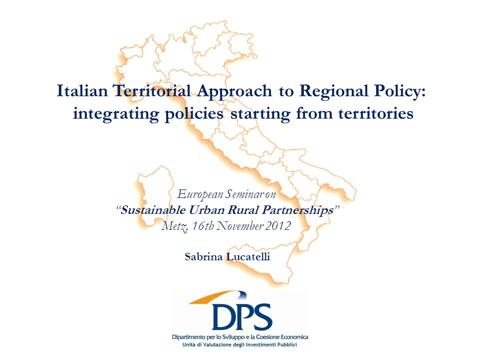 Italian Territorial Approach to Regional Policy: integrating policies starting from territories Sabrina Lucatelli European Seminar on Sustainable Urban Rural Partnerships Metz, 16th November 2012