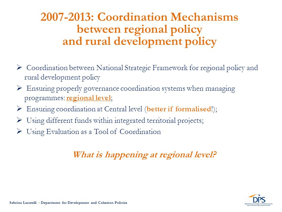 Sabrina Lucatelli - Department for Development and Cohesion Policies Coordination between National Strategic Framework for regional policy and rural development policy Ensuring properly governance coordination systems when managing programmes: regional level; Ensuring coordination at Central level (better if formalised!); Using different funds within integrated territorial projects; Using Evaluation as a Tool of Coordination What is happening at regional level.