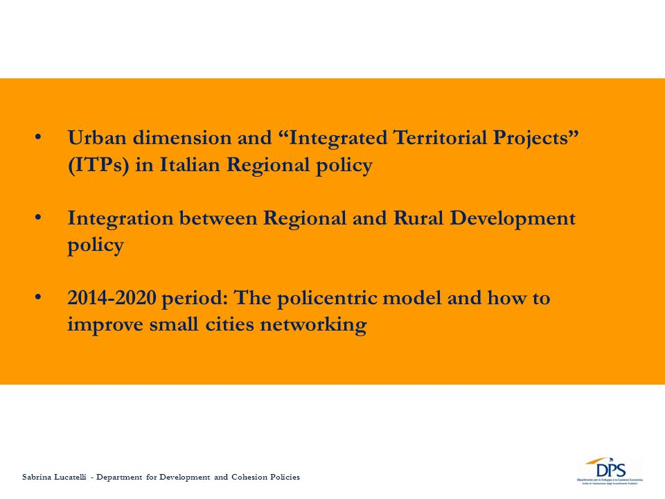 Urban dimension and Integrated Territorial Projects (ITPs) in Italian Regional policy Integration between Regional and Rural Development policy 2014-2020 period: The policentric model and how to improve small cities networking Sabrina Lucatelli - Department for Development and Cohesion Policies