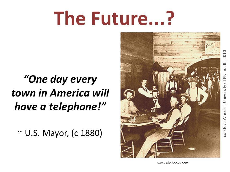 The Future.... www.abebooks.com One day every town in America will have a telephone.