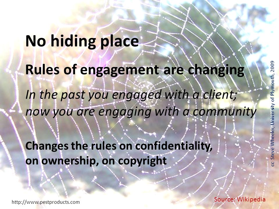 Source: Wikipedia cc Steve Wheeler, University of Plymouth, 2009 http://www.pestproducts.com No hiding place In the past you engaged with a client; now you are engaging with a community Rules of engagement are changing Changes the rules on confidentiality, on ownership, on copyright