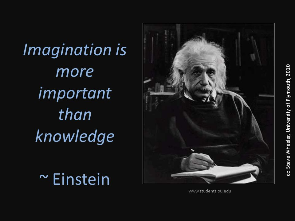 Imagination is more important than knowledge ~ Einstein www.students.ou.edu cc Steve Wheeler, University of Plymouth, 2010