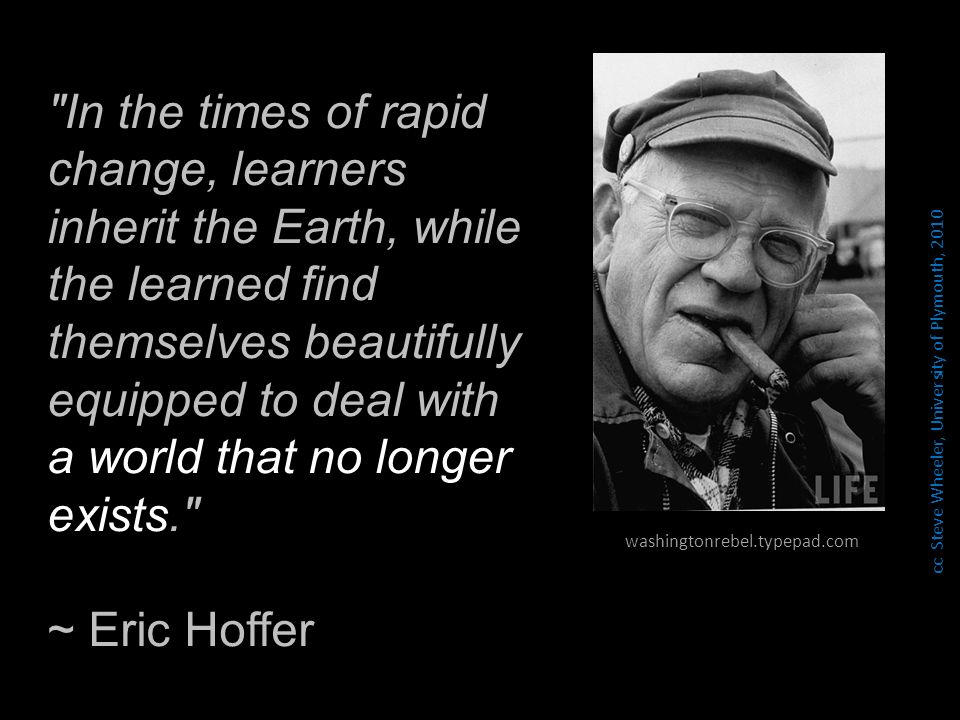 In the times of rapid change, learners inherit the Earth, while the learned find themselves beautifully equipped to deal with a world that no longer exists. ~ Eric Hoffer washingtonrebel.typepad.com cc Steve Wheeler, University of Plymouth, 2010