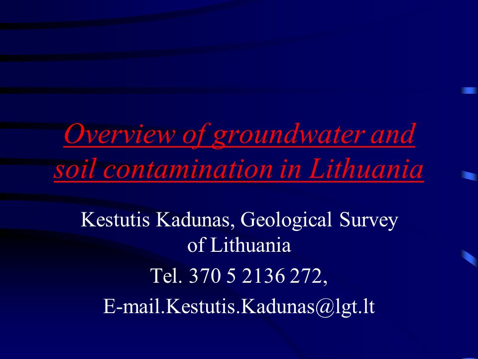 Overview of groundwater and soil contamination in Lithuania Kestutis Kadunas, Geological Survey of Lithuania Tel.