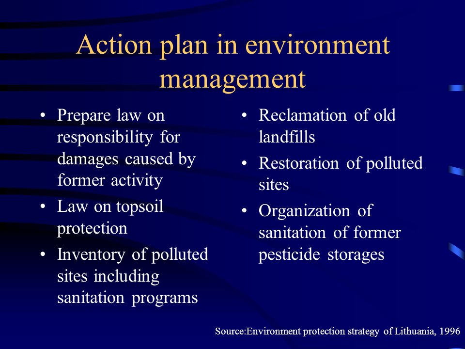 Action plan in environment management Prepare law on responsibility for damages caused by former activity Law on topsoil protection Inventory of polluted sites including sanitation programs Reclamation of old landfills Restoration of polluted sites Organization of sanitation of former pesticide storages Source:Environment protection strategy of Lithuania, 1996