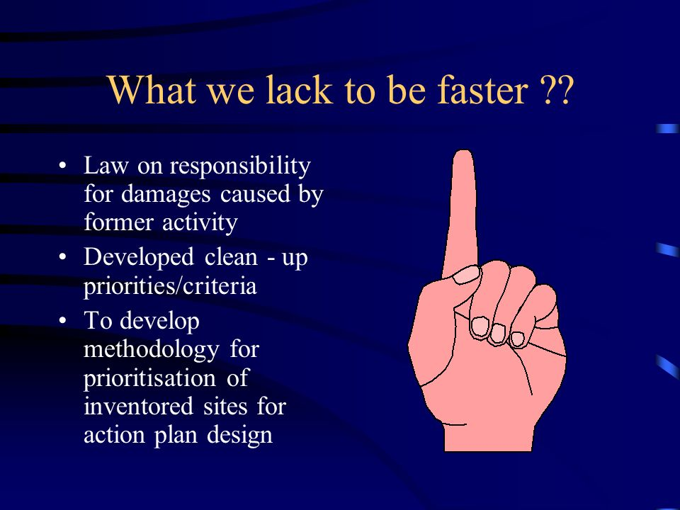 What we lack to be faster ?? Law on responsibility for damages caused by former activity Developed clean - up priorities/criteria To develop methodolo