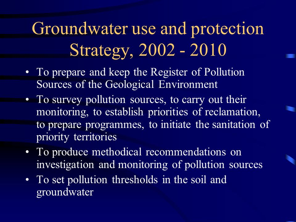 Groundwater use and protection Strategy, 2002 - 2010 To prepare and keep the Register of Pollution Sources of the Geological Environment To survey pollution sources, to carry out their monitoring, to establish priorities of reclamation, to prepare programmes, to initiate the sanitation of priority territories To produce methodical recommendations on investigation and monitoring of pollution sources To set pollution thresholds in the soil and groundwater
