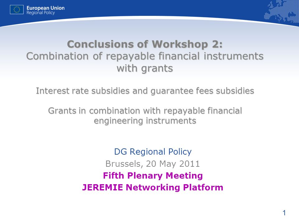 1 Conclusions of Workshop 2: Combination of repayable financial instruments with grants Interest rate subsidies and guarantee fees subsidies Grants in combination with repayable financial engineering instruments DG Regional Policy Brussels, 20 May 2011 Fifth Plenary Meeting JEREMIE Networking Platform