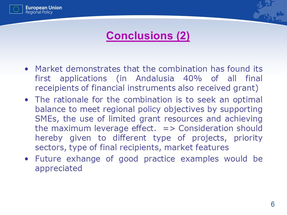 6 Conclusions (2) Market demonstrates that the combination has found its first applications (in Andalusia 40% of all final receipients of financial instruments also received grant) The rationale for the combination is to seek an optimal balance to meet regional policy objectives by supporting SMEs, the use of limited grant resources and achieving the maximum leverage effect.