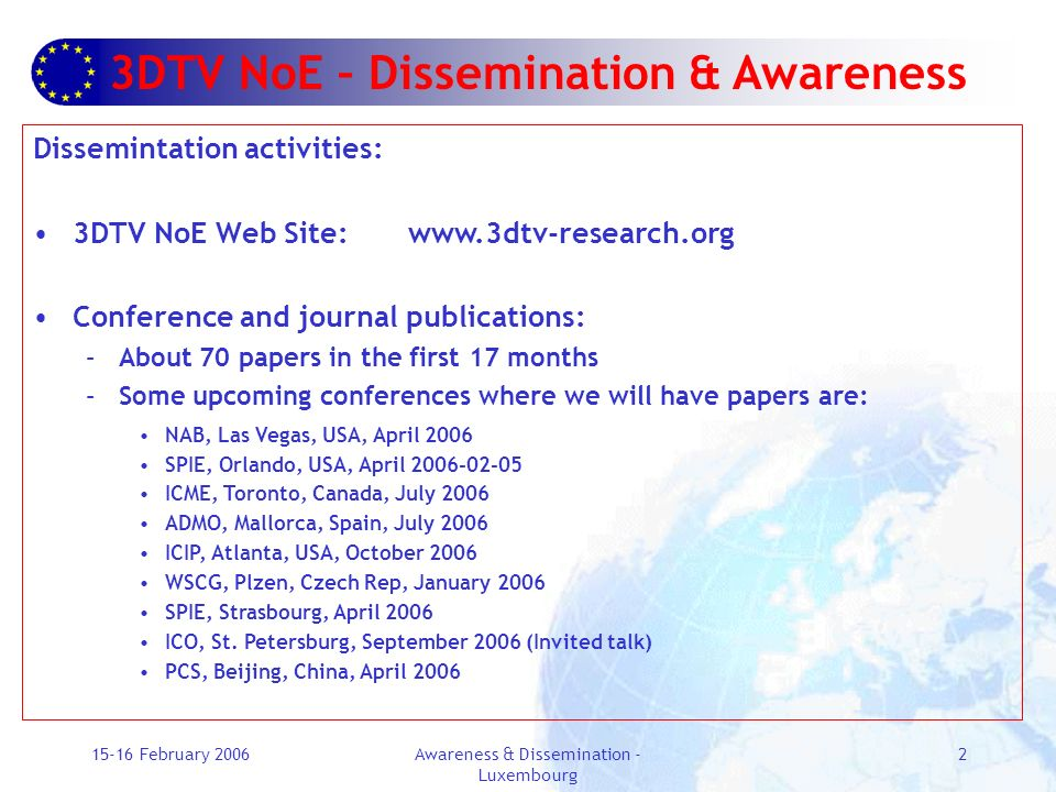 15-16 February 2006Awareness & Dissemination - Luxembourg 2 3DTV NoE – Dissemination & Awareness Dissemintation activities: 3DTV NoE Web Site: www.3dtv-research.org Conference and journal publications: –About 70 papers in the first 17 months –Some upcoming conferences where we will have papers are: NAB, Las Vegas, USA, April 2006 SPIE, Orlando, USA, April 2006-02-05 ICME, Toronto, Canada, July 2006 ADMO, Mallorca, Spain, July 2006 ICIP, Atlanta, USA, October 2006 WSCG, Plzen, Czech Rep, January 2006 SPIE, Strasbourg, April 2006 ICO, St.