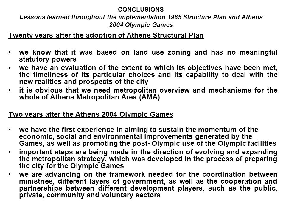 CONCLUSIONS Lessons learned throughout the implementation 1985 Structure Plan and Athens 2004 Olympic Games Twenty years after the adoption of Athens Structural Plan we know that it was based on land use zoning and has no meaningful statutory powers we have an evaluation of the extent to which its objectives have been met, the timeliness of its particular choices and its capability to deal with the new realities and prospects of the city it is obvious that we need metropolitan overview and mechanisms for the whole of Athens Metropolitan Area (AMA) Two years after the Athens 2004 Olympic Games we have the first experience in aiming to sustain the momentum of the economic, social and environmental improvements generated by the Games, as well as promoting the post- Olympic use of the Olympic facilities important steps are being made in the direction of evolving and expanding the metropolitan strategy, which was developed in the process of preparing the city for the Olympic Games we are advancing on the framework needed for the coordination between ministries, different layers of government, as well as the cooperation and partnerships between different development players, such as the public, private, community and voluntary sectors