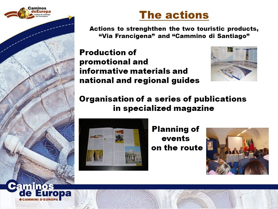 The actions Actions to strenghthen the two touristic products, Via Francigena and Cammino di Santiago Production of promotional and informative materials and national and regional guides Organisation of a series of publications in specialized magazine Planning of events on the route