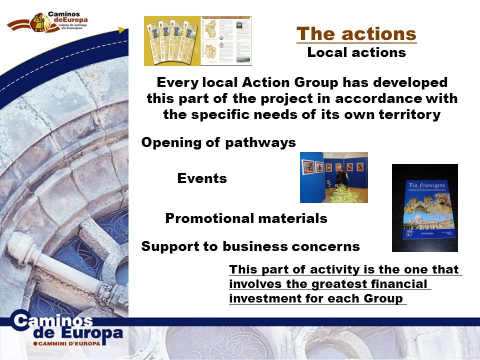 The actions Local actions Every local Action Group has developed this part of the project in accordance with the specific needs of its own territory Opening of pathways Promotional materials Events Support to business concerns This part of activity is the one that involves the greatest financial investment for each Group