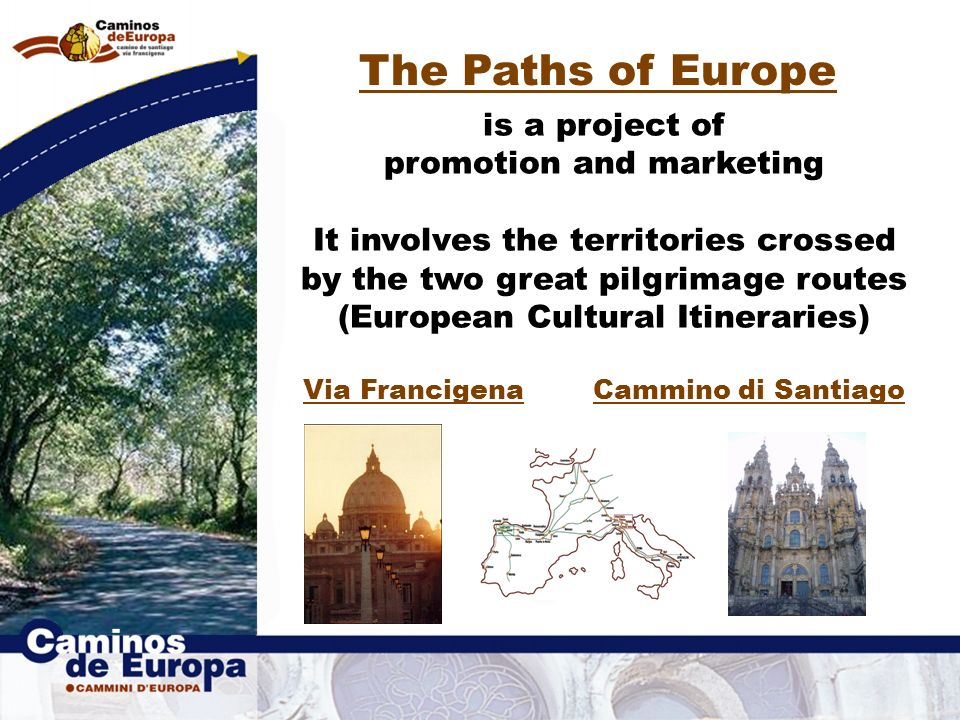 The Paths of Europe is a project of promotion and marketing It involves the territories crossed by the two great pilgrimage routes (European Cultural Itineraries) Via Francigena Cammino di Santiago