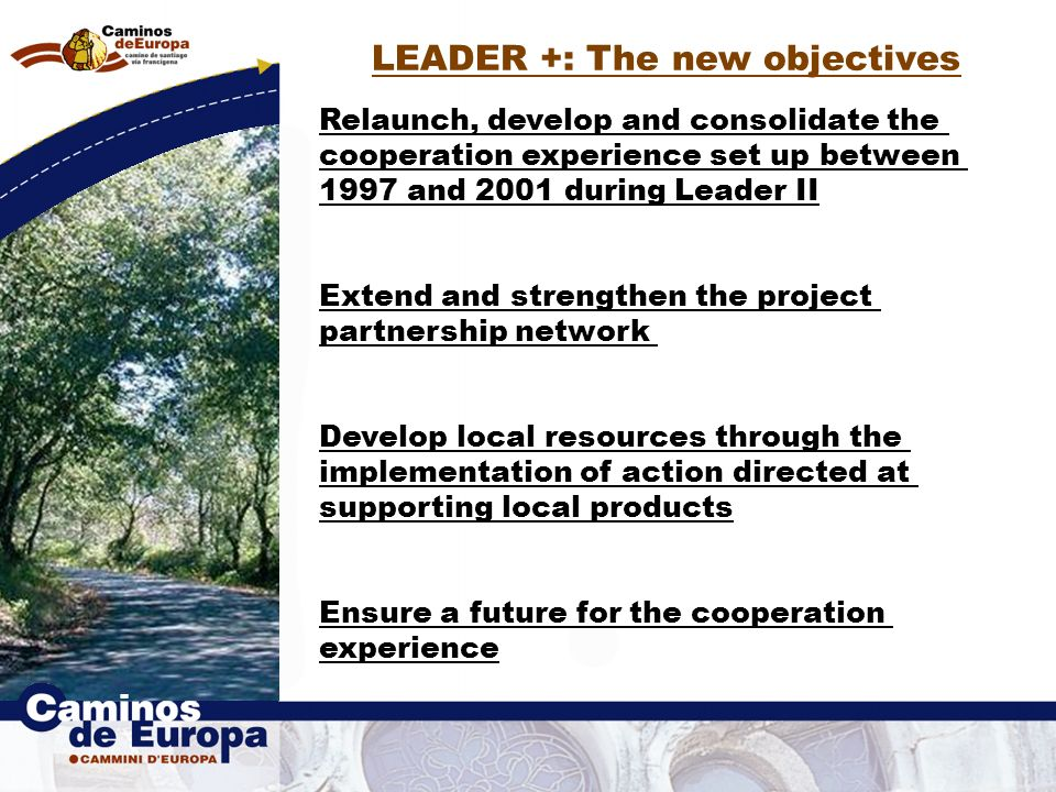 LEADER +: The new objectives Relaunch, develop and consolidate the cooperation experience set up between 1997 and 2001 during Leader II Extend and strengthen the project partnership network Develop local resources through the implementation of action directed at supporting local products Ensure a future for the cooperation experience