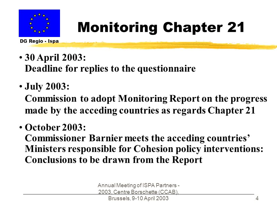 Annual Meeting of ISPA Partners - 2003, Centre Borschette (CCAB), Brussels, 9-10 April 20034 Monitoring Chapter 21 DG Regio - Ispa 30 April 2003: Deadline for replies to the questionnaire July 2003: Commission to adopt Monitoring Report on the progress made by the acceding countries as regards Chapter 21 October 2003: Commissioner Barnier meets the acceding countries Ministers responsible for Cohesion policy interventions: Conclusions to be drawn from the Report