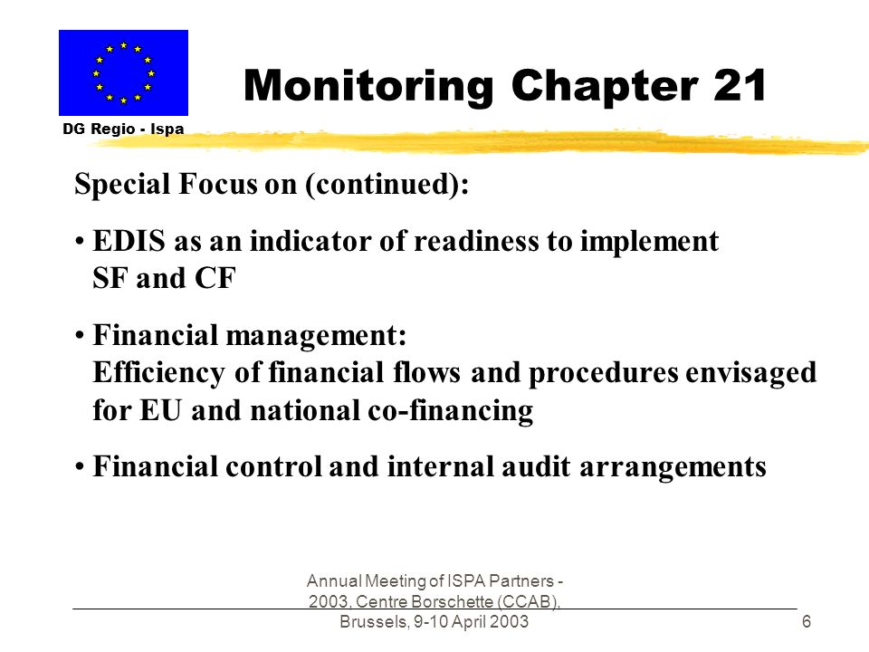 Annual Meeting of ISPA Partners - 2003, Centre Borschette (CCAB), Brussels, 9-10 April 20036 Monitoring Chapter 21 DG Regio - Ispa Special Focus on (continued): EDIS as an indicator of readiness to implement SF and CF Financial management: Efficiency of financial flows and procedures envisaged for EU and national co-financing Financial control and internal audit arrangements