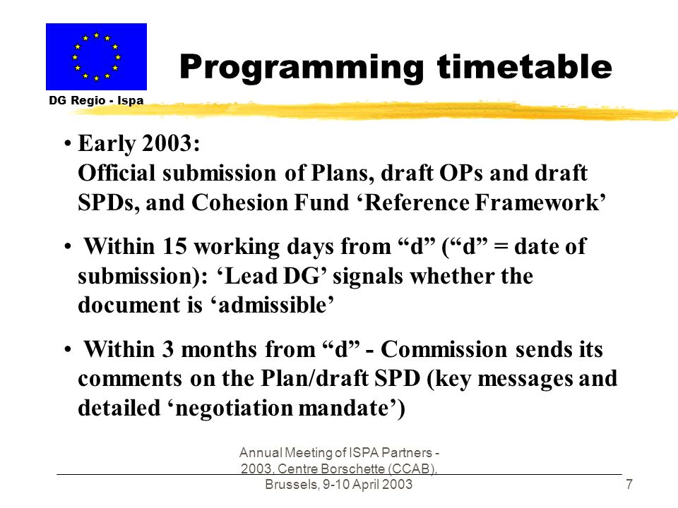 Annual Meeting of ISPA Partners - 2003, Centre Borschette (CCAB), Brussels, 9-10 April 20037 Programming timetable DG Regio - Ispa Early 2003: Official submission of Plans, draft OPs and draft SPDs, and Cohesion Fund Reference Framework Within 15 working days from d (d = date of submission): Lead DG signals whether the document is admissible Within 3 months from d - Commission sends its comments on the Plan/draft SPD (key messages and detailed negotiation mandate)