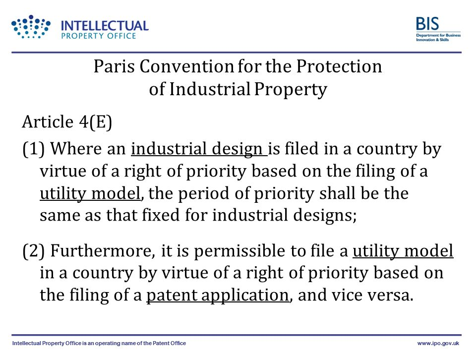 Intellectual Property Office is an operating name of the Patent Officewww.ipo.gov.ukIntellectual Property Office is an operating name of the Patent Officewww.ipo.gov.uk Paris Convention for the Protection of Industrial Property Article 4(E) (1) Where an industrial design is filed in a country by virtue of a right of priority based on the filing of a utility model, the period of priority shall be the same as that fixed for industrial designs; (2) Furthermore, it is permissible to file a utility model in a country by virtue of a right of priority based on the filing of a patent application, and vice versa.