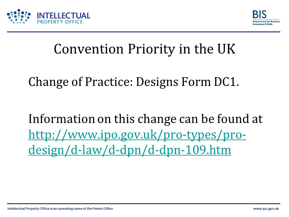 Intellectual Property Office is an operating name of the Patent Officewww.ipo.gov.ukIntellectual Property Office is an operating name of the Patent Officewww.ipo.gov.uk Convention Priority in the UK Change of Practice: Designs Form DC1.