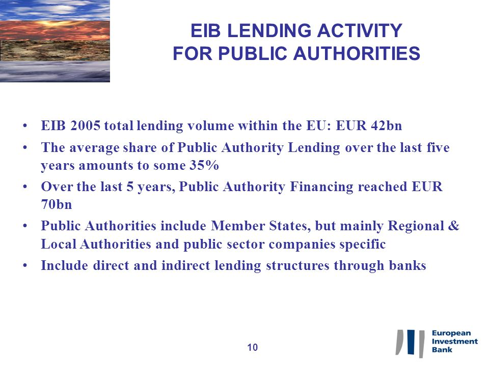 10 EIB LENDING ACTIVITY FOR PUBLIC AUTHORITIES EIB 2005 total lending volume within the EU: EUR 42bn The average share of Public Authority Lending over the last five years amounts to some 35% Over the last 5 years, Public Authority Financing reached EUR 70bn Public Authorities include Member States, but mainly Regional & Local Authorities and public sector companies specific Include direct and indirect lending structures through banks