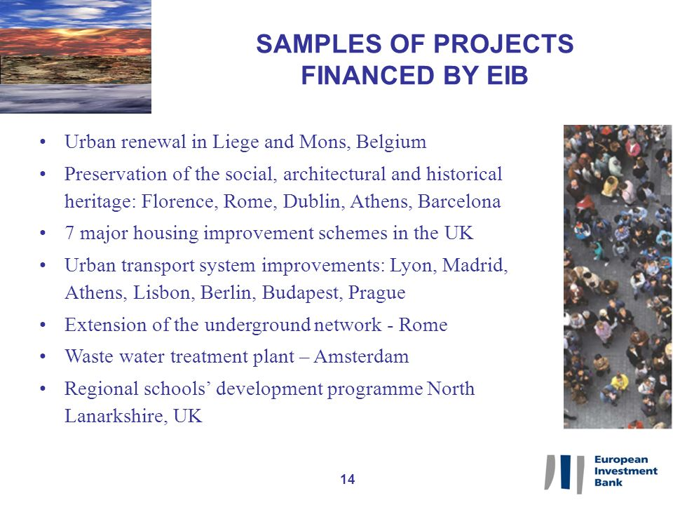 14 SAMPLES OF PROJECTS FINANCED BY EIB Urban renewal in Liege and Mons, Belgium Preservation of the social, architectural and historical heritage: Florence, Rome, Dublin, Athens, Barcelona 7 major housing improvement schemes in the UK Urban transport system improvements: Lyon, Madrid, Athens, Lisbon, Berlin, Budapest, Prague Extension of the underground network - Rome Waste water treatment plant – Amsterdam Regional schools development programme North Lanarkshire, UK