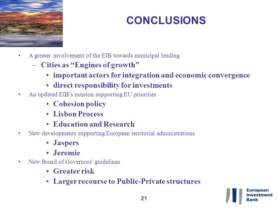 21 CONCLUSIONS A greater involvement of the EIB towards municipal lending –Cities as Engines of growth important actors for integration and economic convergence direct responsibility for investments An updated EIBs mission supporting EU priorities Cohesion policy Lisbon Process Education and Research New developments supporting European territorial administrations Jaspers Jeremie New Board of Governors guidelines Greater risk Larger recourse to Public-Private structures
