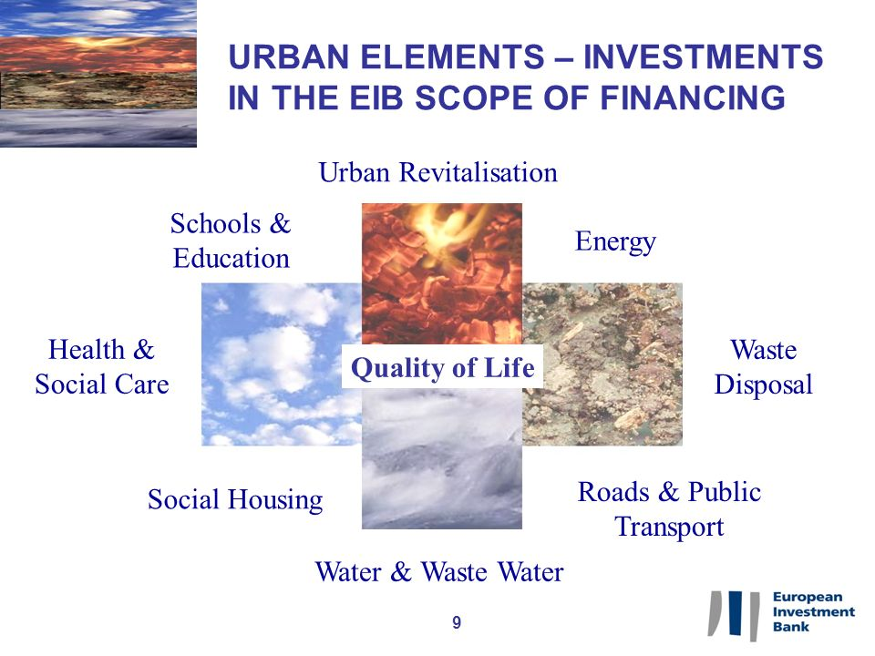 9 URBAN ELEMENTS – INVESTMENTS IN THE EIB SCOPE OF FINANCING Water & Waste Water Urban Revitalisation Quality of Life Roads & Public Transport Health & Social Care Social Housing Waste Disposal Energy Schools & Education