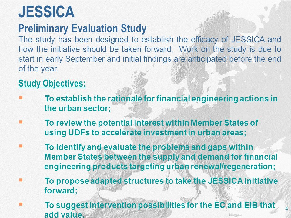 4 JESSICA Preliminary Evaluation Study The study has been designed to establish the efficacy of JESSICA and how the initiative should be taken forward.
