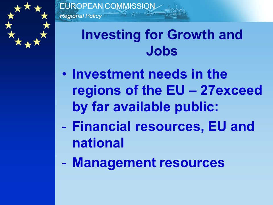 Regional Policy EUROPEAN COMMISSION Investing for Growth and Jobs Investment needs in the regions of the EU – 27exceed by far available public: -Finan