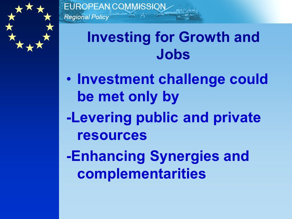 Regional Policy EUROPEAN COMMISSION Investing for Growth and Jobs Investment challenge could be met only by -Levering public and private resources -En