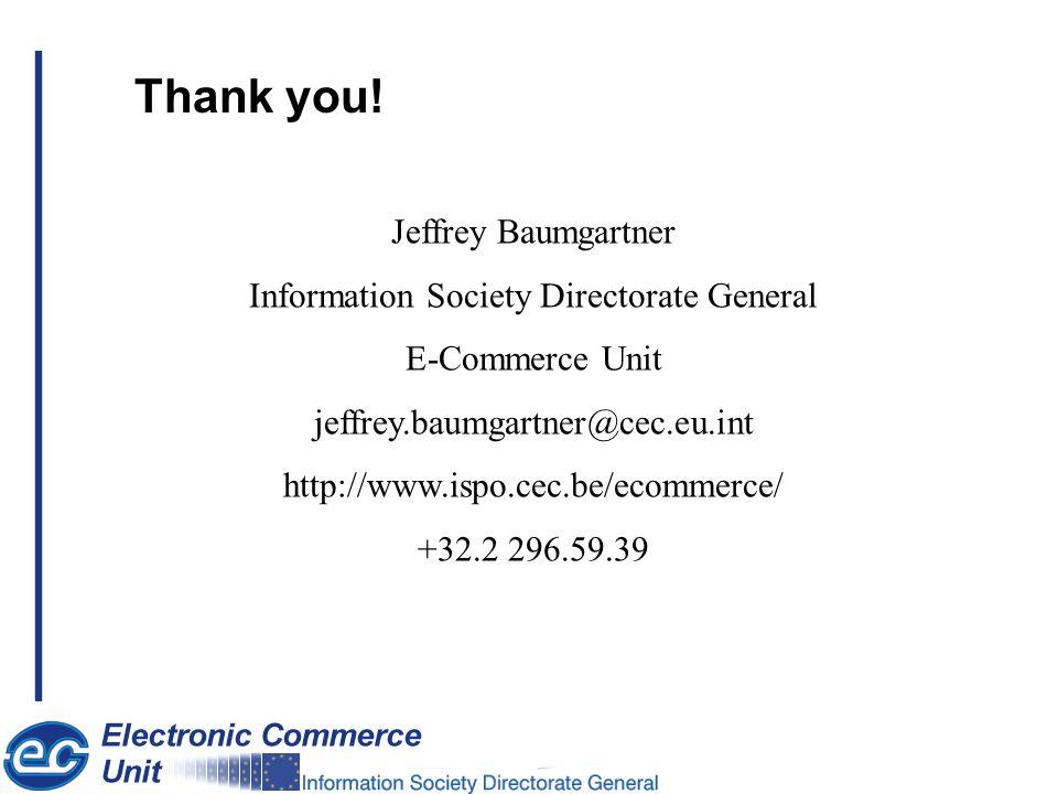 Jeffrey Baumgartner Information Society Directorate General E-Commerce Unit jeffrey.baumgartner@cec.eu.int http://www.ispo.cec.be/ecommerce/ +32.2 296.59.39 Thank you!