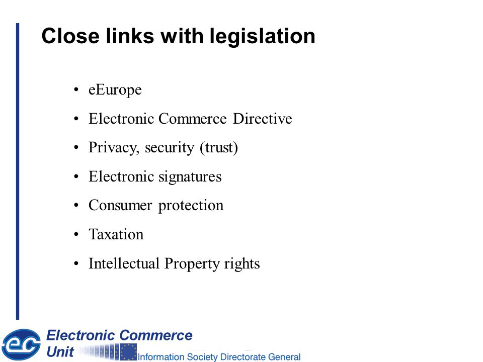 Close links with legislation eEurope Electronic Commerce Directive Privacy, security (trust) Electronic signatures Consumer protection Taxation Intell