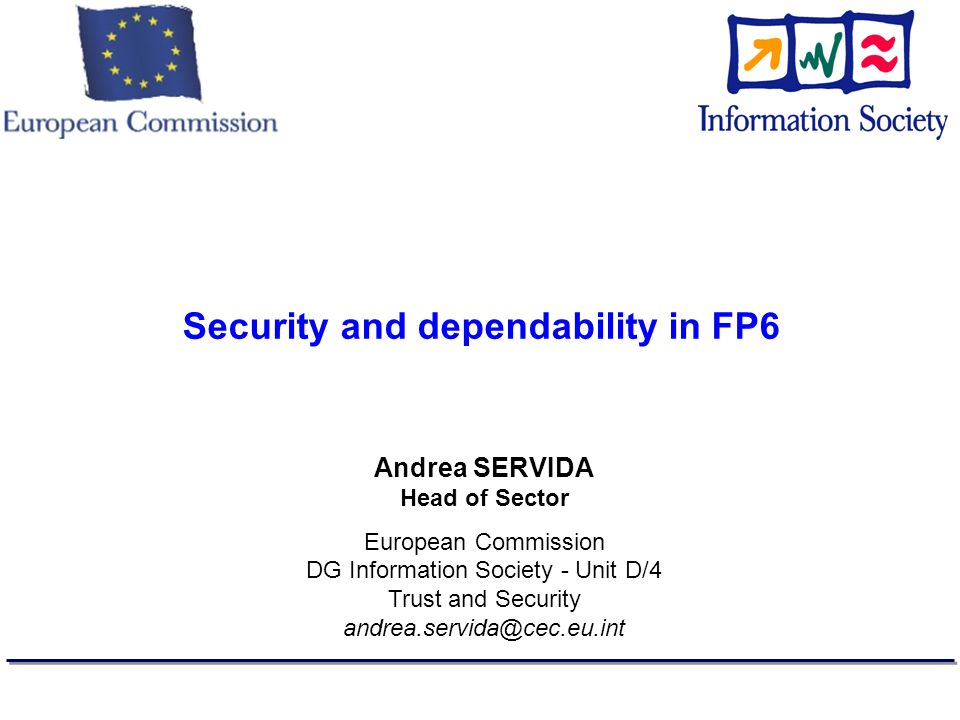 Security and dependability in FP6 Andrea SERVIDA Head of Sector European Commission DG Information Society - Unit D/4 Trust and Security andrea.servida@cec.eu.int