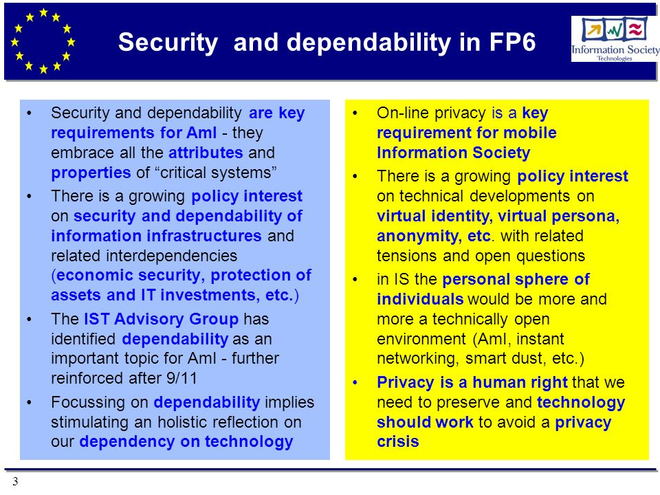 3 Security and dependability in FP6 Security and dependability are key requirements for AmI - they embrace all the attributes and properties of critic