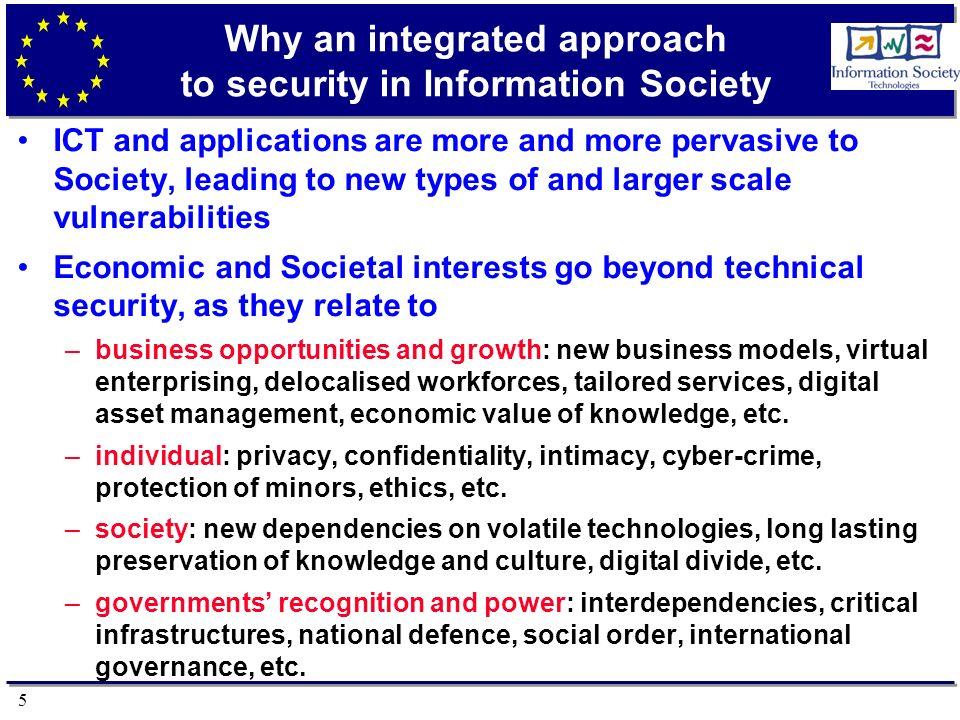 5 Why an integrated approach to security in Information Society ICT and applications are more and more pervasive to Society, leading to new types of and larger scale vulnerabilities Economic and Societal interests go beyond technical security, as they relate to –business opportunities and growth: new business models, virtual enterprising, delocalised workforces, tailored services, digital asset management, economic value of knowledge, etc.
