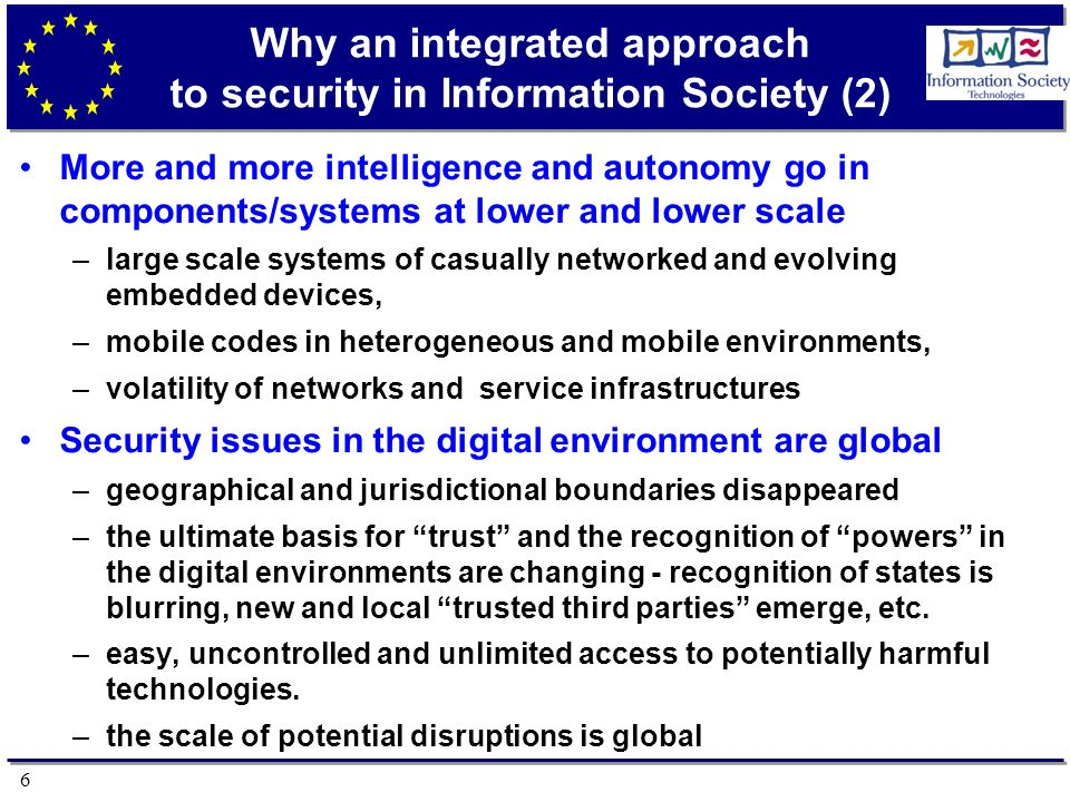 6 Why an integrated approach to security in Information Society (2) More and more intelligence and autonomy go in components/systems at lower and lower scale –large scale systems of casually networked and evolving embedded devices, –mobile codes in heterogeneous and mobile environments, –volatility of networks and service infrastructures Security issues in the digital environment are global –geographical and jurisdictional boundaries disappeared –the ultimate basis for trust and the recognition of powers in the digital environments are changing - recognition of states is blurring, new and local trusted third parties emerge, etc.