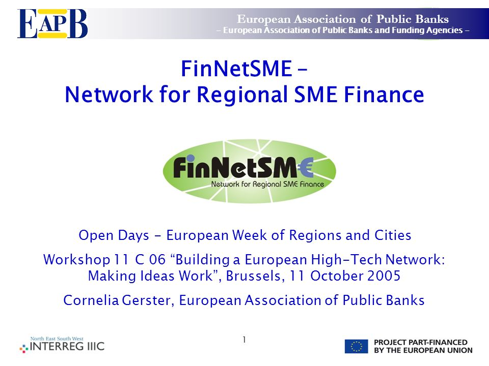 1 FinNetSME – Network for Regional SME Finance Open Days - European Week of Regions and Cities Workshop 11 C 06 Building a European High-Tech Network: Making Ideas Work, Brussels, 11 October 2005 Cornelia Gerster, European Association of Public Banks European Association of Public Banks - European Association of Public Banks and Funding Agencies -