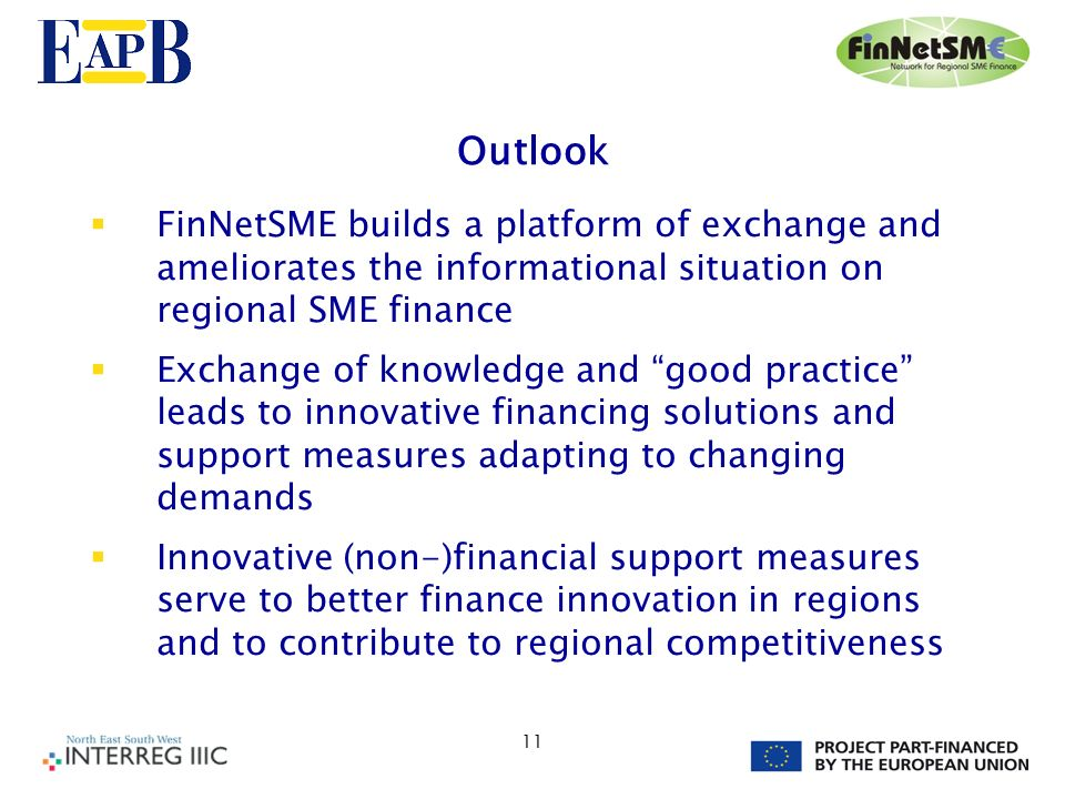 11 Outlook FinNetSME builds a platform of exchange and ameliorates the informational situation on regional SME finance Exchange of knowledge and good practice leads to innovative financing solutions and support measures adapting to changing demands Innovative (non-)financial support measures serve to better finance innovation in regions and to contribute to regional competitiveness