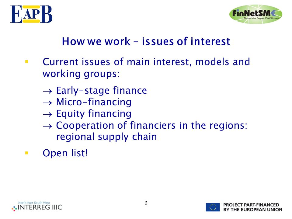 6 How we work – issues of interest Current issues of main interest, models and working groups: Early-stage finance Micro-financing Equity financing Cooperation of financiers in the regions: regional supply chain Open list!