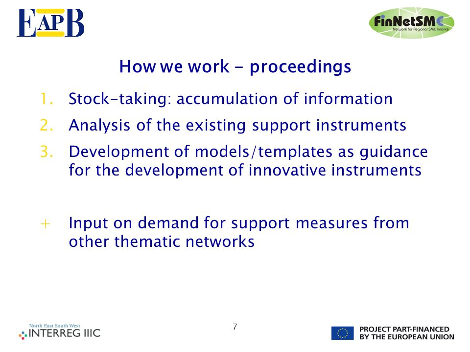 7 How we work - proceedings 1.Stock-taking: accumulation of information 2.Analysis of the existing support instruments 3.Development of models/templates as guidance for the development of innovative instruments +Input on demand for support measures from other thematic networks