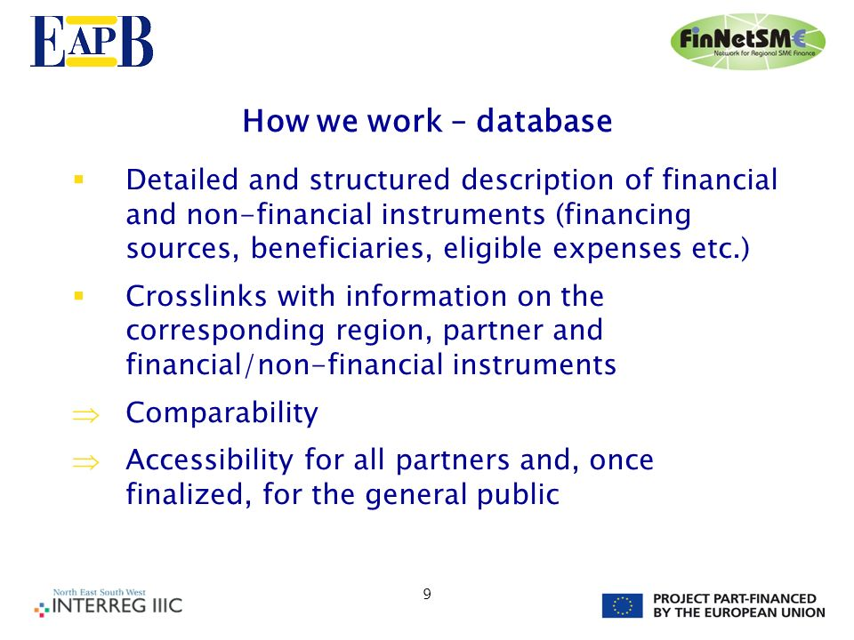 9 How we work – database Detailed and structured description of financial and non-financial instruments (financing sources, beneficiaries, eligible expenses etc.) Crosslinks with information on the corresponding region, partner and financial/non-financial instruments Comparability Accessibility for all partners and, once finalized, for the general public