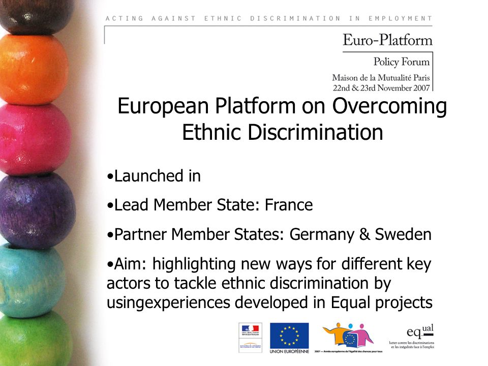 European Platform on Overcoming Ethnic Discrimination Launched in Lead Member State: France Partner Member States: Germany & Sweden Aim: highlighting new ways for different key actors to tackle ethnic discrimination by usingexperiences developed in Equal projects