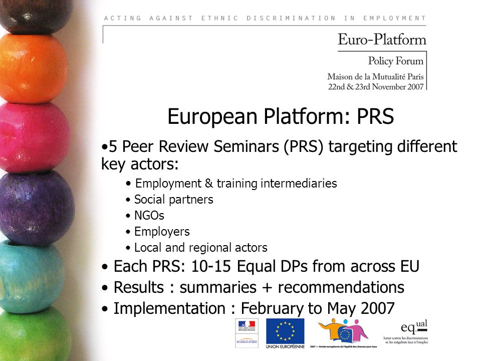 European Platform: PRS 5 Peer Review Seminars (PRS) targeting different key actors: Employment & training intermediaries Social partners NGOs Employers Local and regional actors Each PRS: 10-15 Equal DPs from across EU Results : summaries + recommendations Implementation : February to May 2007
