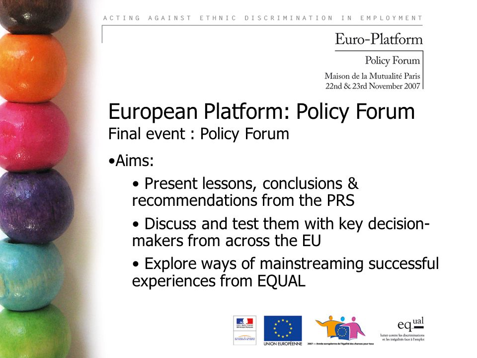 European Platform: Policy Forum Final event : Policy Forum Aims: Present lessons, conclusions & recommendations from the PRS Discuss and test them with key decision- makers from across the EU Explore ways of mainstreaming successful experiences from EQUAL