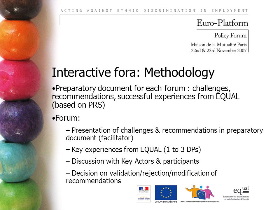 Interactive fora: Methodology Preparatory document for each forum : challenges, recommendations, successful experiences from EQUAL (based on PRS) Forum: – Presentation of challenges & recommendations in preparatory document (facilitator) – Key experiences from EQUAL (1 to 3 DPs) – Discussion with Key Actors & participants – Decision on validation/rejection/modification of recommendations