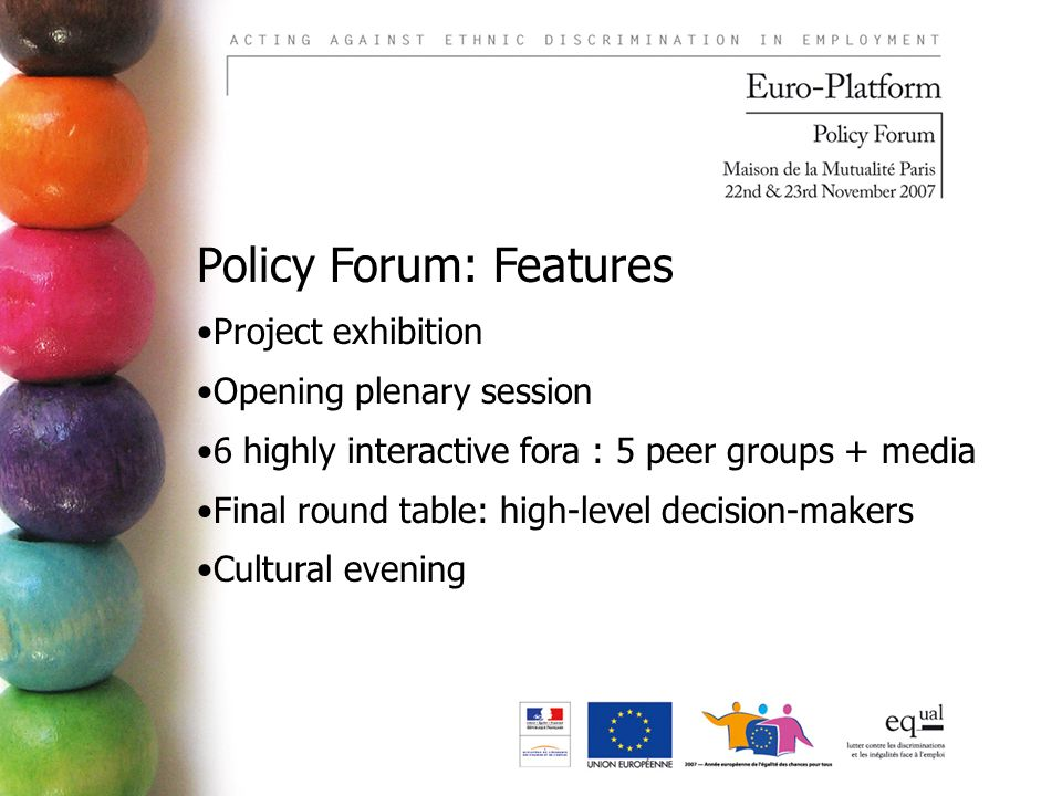 Policy Forum: Features Project exhibition Opening plenary session 6 highly interactive fora : 5 peer groups + media Final round table: high-level decision-makers Cultural evening