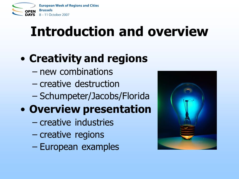 Introduction and overview Creativity and regions –new combinations –creative destruction –Schumpeter/Jacobs/Florida Overview presentation –creative industries –creative regions –European examples