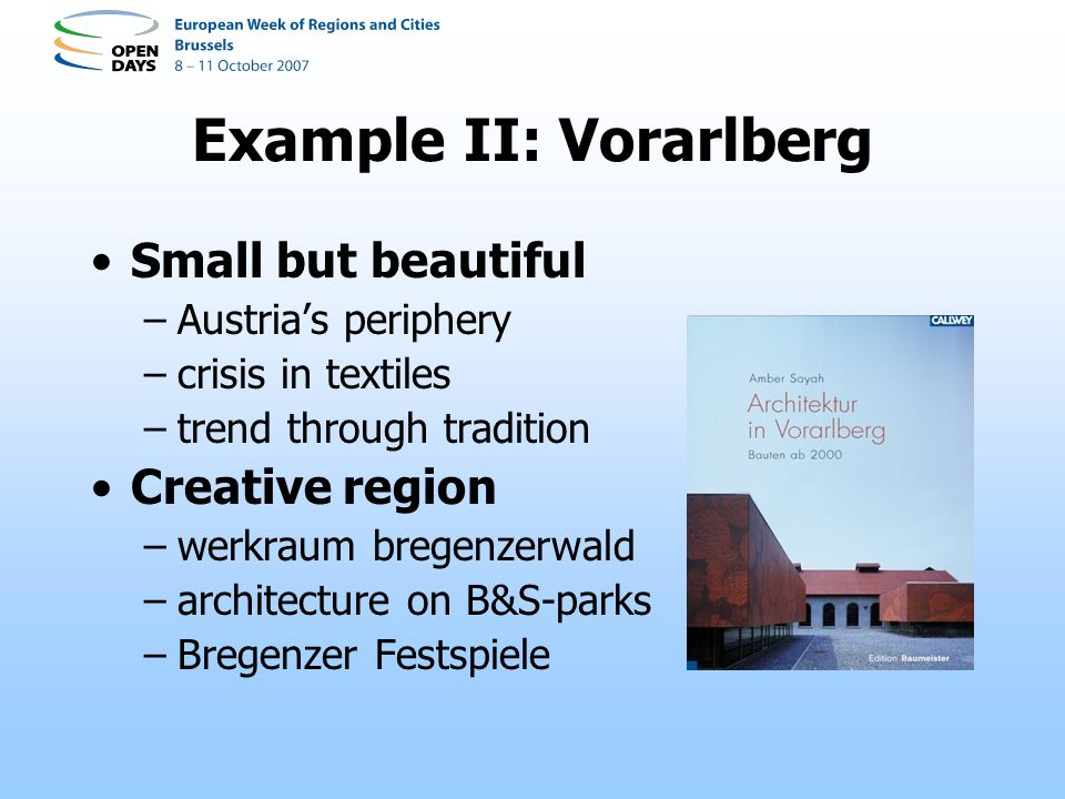 Example II: Vorarlberg Small but beautiful –Austrias periphery –crisis in textiles –trend through tradition Creative region –werkraum bregenzerwald –architecture on B&S-parks –Bregenzer Festspiele