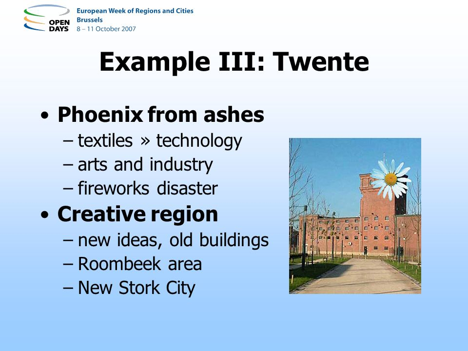 Example III: Twente Phoenix from ashes –textiles » technology –arts and industry –fireworks disaster Creative region –new ideas, old buildings –Roombeek area –New Stork City